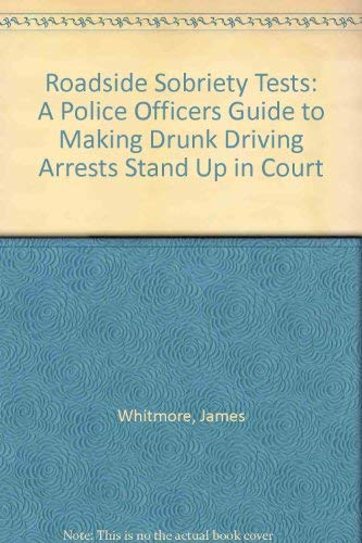 Roadside Sobriety Tests: A Police Officers Guide to Making Drunk Driving Arrests Stand Up in Court:...