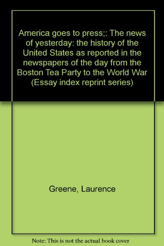 America goes to press;: The news of yesterday: the history of the United States as reported in the ...