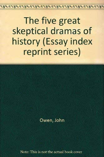 The five great skeptical dramas of history (Essay index reprint series): Owen, John