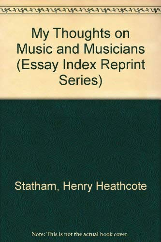 My Thoughts on Music and Musicians (Essay Index Reprint Series): Statham, Henry Heathcote