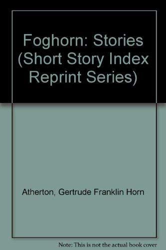 Foghorn: Stories (Short Story Index Reprint Series): Atherton, Gertrude Franklin Horn