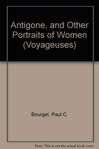 Antigone, and Other Portraits of Women (Voyageuses): Bourget, Paul C.