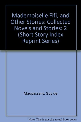 Mademoiselle Fifi, and Other Stories: Collected Novels: Maupassant, Guy de