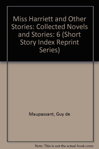 Miss Harriett and Other Stories: Collected Novels: Maupassant, Guy de
