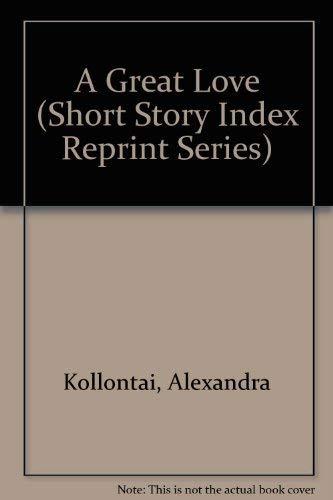 A Great Love (Short Story Index Reprint: Alexandra Kollontai, Aleksandra