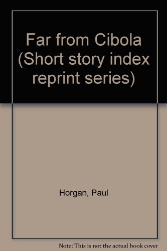 Far from Cibola (Short story index reprint series): Horgan, Paul