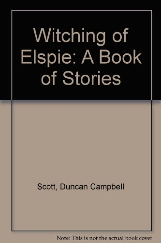Witching of Elspie: A Book of Stories: Scott, Duncan C.