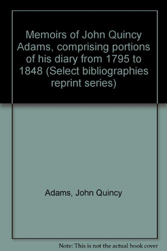 Memoirs of John Quincy Adams, comprising portions: Adams, John Quincy