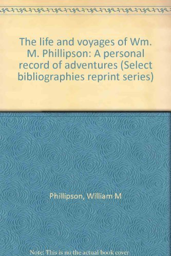 The life and voyages of Wm. M. Phillipson;: A personal record of adventures (Select bibliographies ...