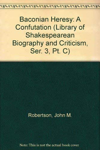 Baconian Heresy: A Confutation (Library of Shakespearean Biography and Criticism, Ser. 3, Pt. C): ...