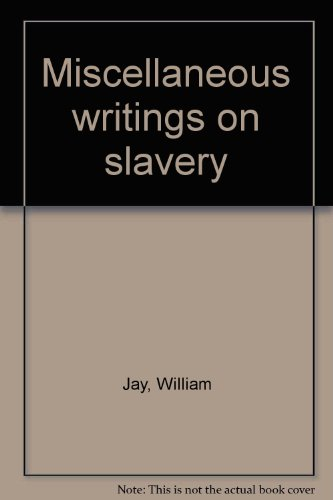 Miscellaneous writings on slavery: Jay, William