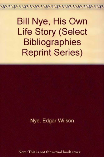Bill Nye, His Own Life Story (Select Bibliographies Reprint Series): Nye, Edgar Wilson, Nye, Bill, ...