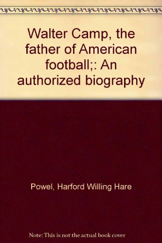 Walter Camp, the father of American football;: An authorized biography: Powel, Harford Willing Hare