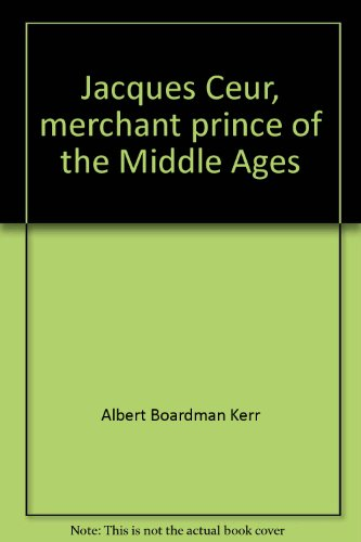 Jacques Coeur : Merchant Prince of the: Albert B. Kerr