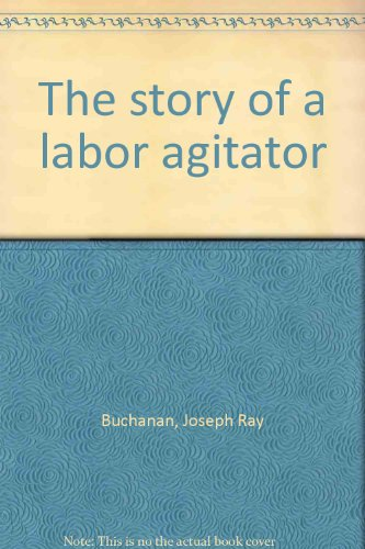 The story of a labor agitator: Buchanan, Joseph Ray