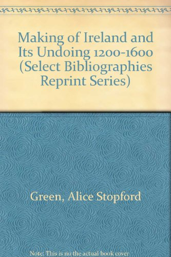 Making of Ireland and Its Undoing 1200-1600 (Select Bibliographies Reprint Series): Green, Alice ...