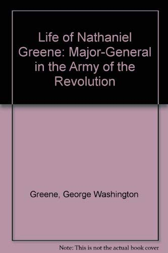 Life of Nathaniel Greene: Major-General in the Army of the Revolution Greene, George Washington