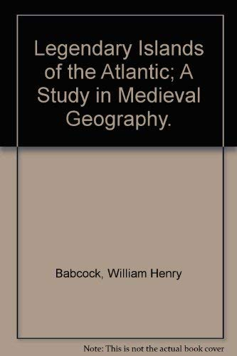 Legendary Islands of the Atlantic. A Study in Medieval Geography.: Babcock,William H.