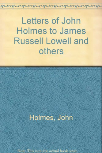 Letters Of John Holmes To James Russell Lowell And Others: Holmes, John, and Thayer, William Roscoe...
