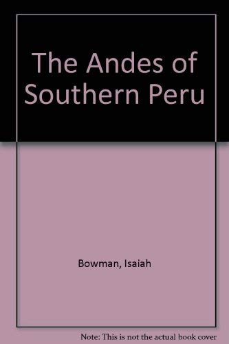 The Andes of Southern Peru: Geographical Reconnaissance Along the Seventy-Third Meridian: Bowman, ...