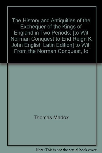 The History and Antiquities of the Exchequer of the Kings of England in Two Periods [two volumes]: ...