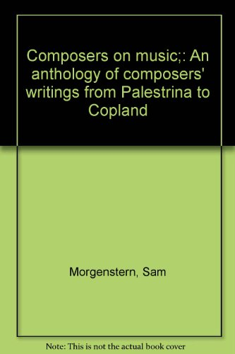 Composers on music;: An anthology of composers' writings from Palestrina to Copland: ...