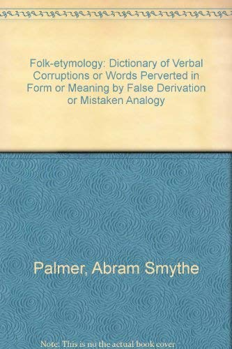 9780837111537: Folk-Etymology: a Dictionary of Verbal Corruptions or Words Perverted in Form or Meaning by False Derivation or Mistaken Analogy