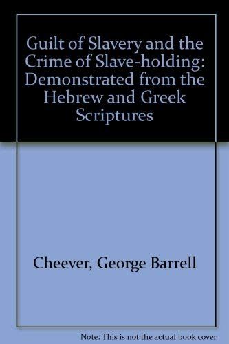 GUILT OF SLAVERY AND THE CRIME OF SLAVEHOLDING, DEMONSTRATED FROM THE HEBREW AND GREEK SCRIPTURES: ...