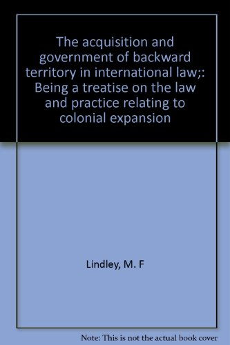 9780837114019: The acquisition and government of backward territory in international law;: Being a treatise on the law and practice relating to colonial expansion