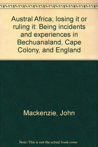 Austral Africa: Losing It or Ruling It, being Incidents and Experiences in Bechuanaland, Cape ...