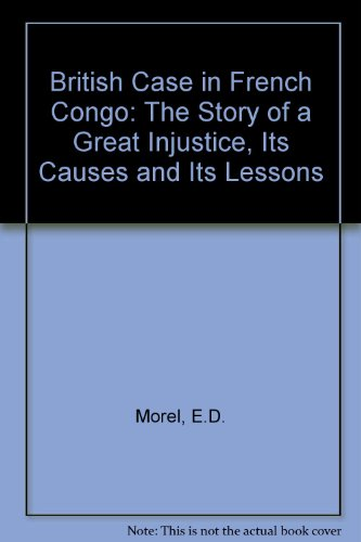 British Case in French Congo: The Story of a Great Injustice, Its Causes and Its Lessons: Morel, ...
