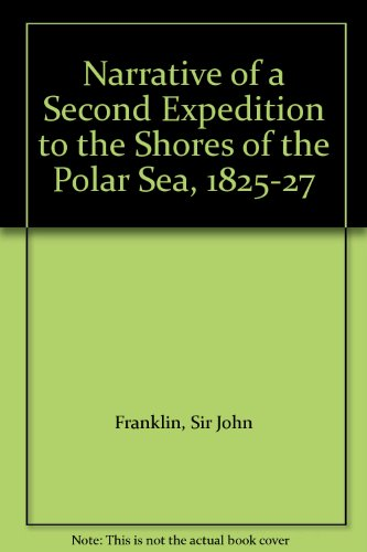 Narrative of a Second Expedition to the Shores of the Polar Sea, 1825-27: Franklin, Sir John