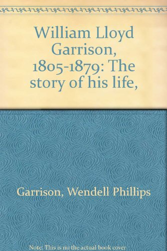 William Lloyd Garrison, 1805-1879: The story of his life,: Garrison, Wendell Phillips