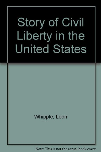 The Story of Civil Liberty in the United States: Whipple, Leon
