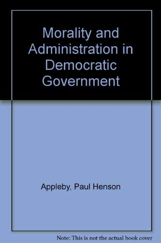 Morality and Administration in Democratic Government: Appleby, Paul H.
