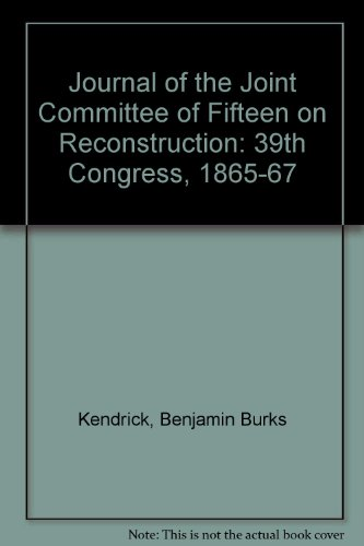 The Journal of the Joint Committee of Fifteen on Reconstruction: 39th Congress, 1865-1867: Kendrick...