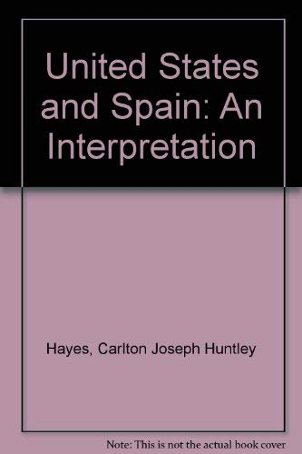 The United States and Spain: An Interpretation: Hayes, Carlton Joseph Huntley