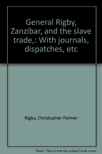 General Rigby, Zanzibar, and the slave trade,: With journals, dispatches, etc: Christopher Palmer ...