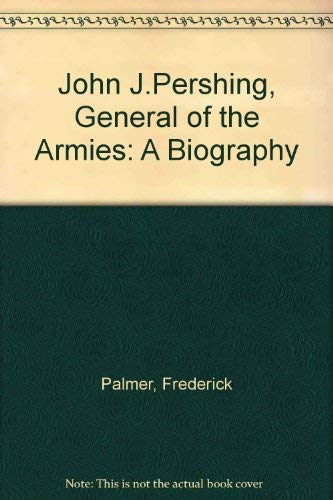 John J.Pershing, General of the Armies: A: Palmer, Frederick