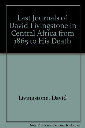 The Last Journals of David Livingstone, in Central Africa, from 1865 to His Death [2 volumes]: ...