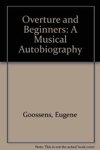 Overture and Beginners: A Musical Autobiography: Goossens, Eugene