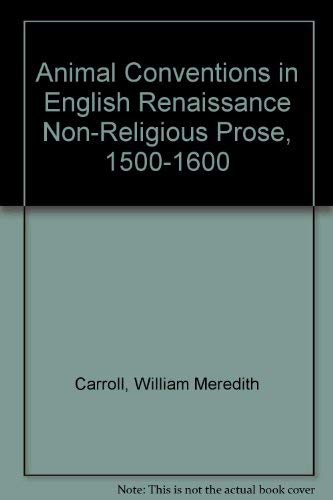Animal Conventions in English Renaissance Non-Religious Prose,: Carroll, William Meredith
