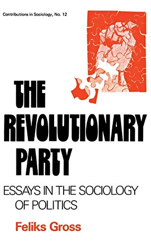The Revolutionary Party: Essays in the Sociology: Feliks Gross