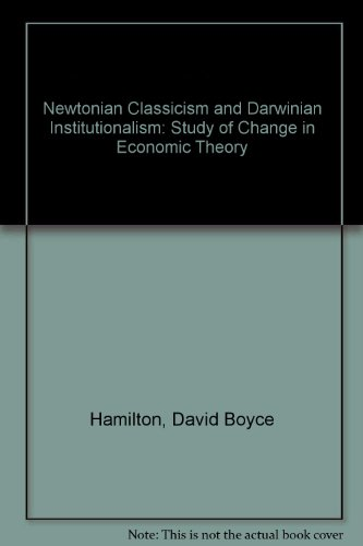 NEWTONIAN CLASSICISM AND DARWINIAN INSTITUTIONALISM. A Study Of Change In Economic Theory.: ...