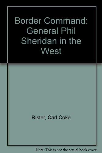Border Command: General Phil Sheridan in the West: Rister, Carl Coke