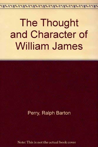 The Thought and Character of William James As Revealed in Unpublished Correspondence and Notes, ...