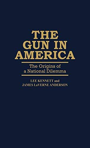 The Gun in America: The Origins of: Lee Kennett; James