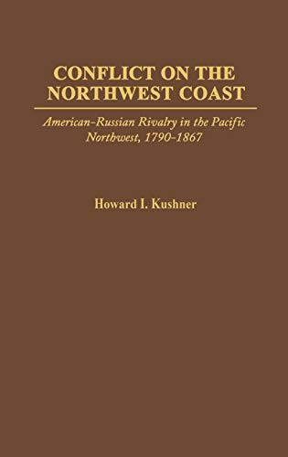 Conflict on the Northwest Coast: American-Russian Rivalry in the Pacific Northwest, 1790-1867