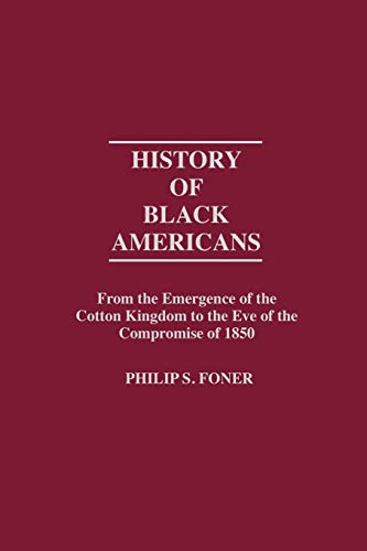 History of Black Americans: From the Emergence of the Cotton Kingdom to the Eve of the Compromise of 1850 (Contributions in American History) (0837179661) by Foner, Philip S
