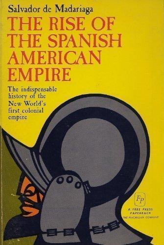 The rise of the Spanish American empire: Madariaga, Salvador de